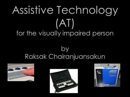 Assistive Technology (AT) for the visually impaired person by Raksak Chairanjuansakun.