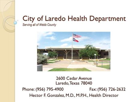 City of Laredo Health Department Serving all of Webb County 2600 Cedar Avenue Laredo, Texas 78040 Phone: (956) 795-4900Fax: (956) 726-2632 Hector F. Gonzalez,