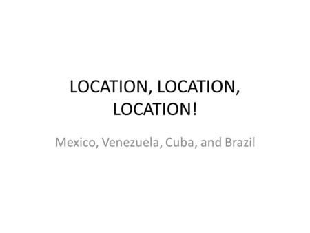 LOCATION, LOCATION, LOCATION! Mexico, Venezuela, Cuba, and Brazil.