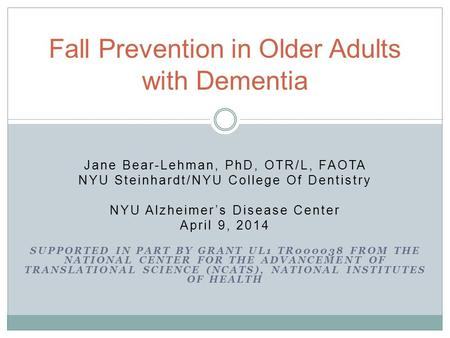 Jane Bear-Lehman, PhD, OTR/L, FAOTA NYU Steinhardt/NYU College Of Dentistry NYU Alzheimer's Disease Center April 9, 2014 SUPPORTED IN PART BY GRANT UL1.