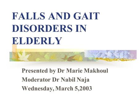 FALLS AND GAIT DISORDERS IN ELDERLY Presented by Dr Marie Makhoul Moderator Dr Nabil Naja Wednesday, March 5,2003.