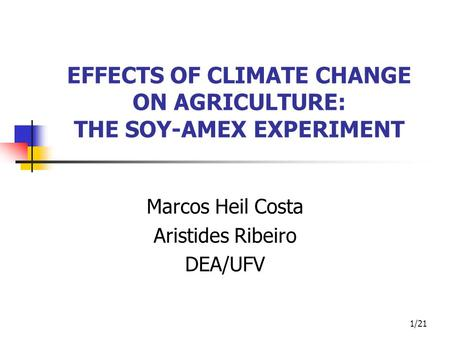 1/21 EFFECTS OF CLIMATE CHANGE ON AGRICULTURE: THE SOY-AMEX EXPERIMENT Marcos Heil Costa Aristides Ribeiro DEA/UFV.