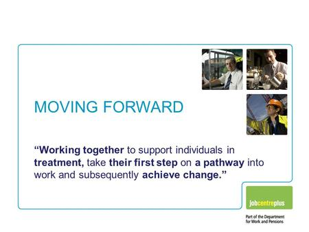 "MOVING FORWARD ""Working together to support individuals in treatment, take their first step on a pathway into work and subsequently achieve change."""