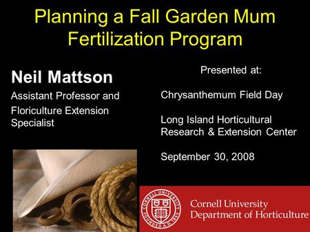 Planning a Fall Garden Mum Fertilization Program Neil Mattson Assistant Professor and Floriculture Extension Specialist Presented at: Chrysanthemum Field.