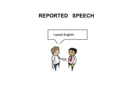 REPORTED SPEECH I speak English..