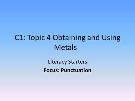 C1: Topic 4 Obtaining and Using Metals Literacy Starters Focus: Punctuation.