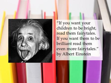 """If you want your children to be bright, read them fairytales. If you want them to be brilliant read them even more fairytales."" by Albert Einstein."