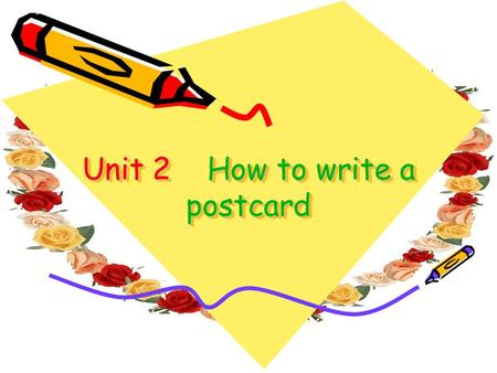 Unit 2 How to write a postcard. _______ (when) Dear ____ (name), ____________________ __________. (say what you ' re doing) See you soon. Love _________.