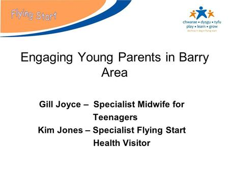 Engaging Young Parents in Barry Area Gill Joyce – Specialist Midwife for Teenagers Kim Jones – Specialist Flying Start Health Visitor.
