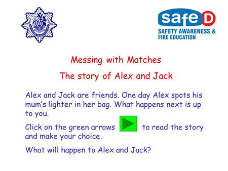 Messing with Matches The story of Alex and Jack Alex and Jack are friends. One day Alex spots his mum's lighter in her bag. What happens next is up to.