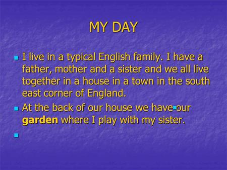 MY DAY I live in a typical English family. I have a father, mother and a sister and we all live together in a house in a town in the south east corner.