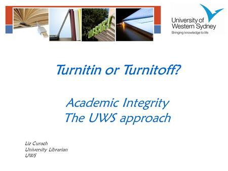 Turnitin or Turnitoff? Academic Integrity The UWS approach Liz Curach University Librarian UWS.