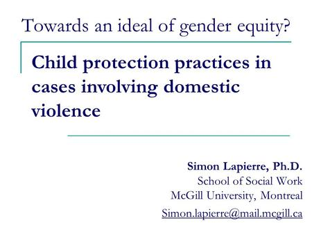 Towards an ideal of gender equity? Simon Lapierre, Ph.D. School of Social Work McGill University, Montreal Child protection.