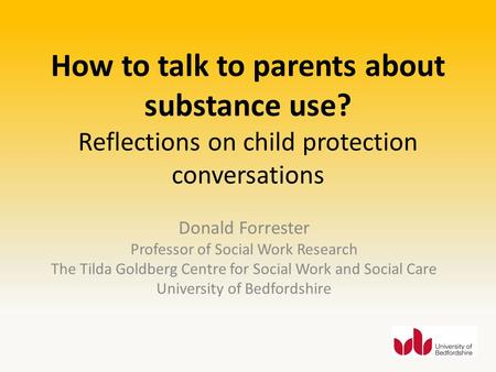 How to talk to parents about substance use? Reflections on child protection conversations Donald Forrester Professor of Social Work Research The Tilda.