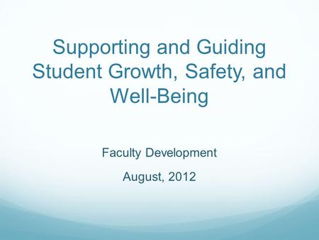Supporting and Guiding Student Growth, Safety, and Well-Being Faculty Development August, 2012.
