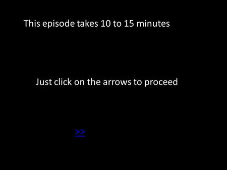 This episode takes 10 to 15 minutes Just click on the arrows to proceed >>