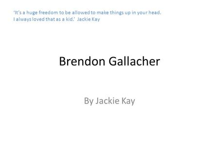 Brendon Gallacher By Jackie Kay 'It's a huge freedom to be allowed to make things up in your head. I always loved that as a kid.' Jackie Kay.