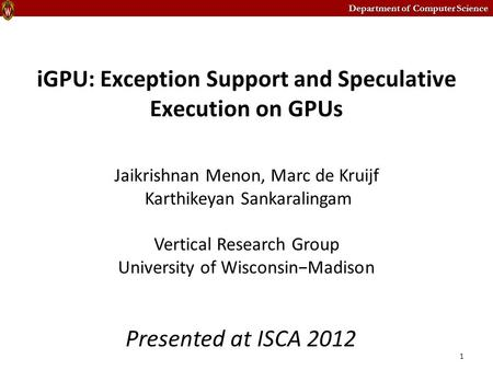 Department of Computer Science iGPU: Exception Support and Speculative Execution on GPUs Jaikrishnan Menon, Marc de Kruijf Karthikeyan Sankaralingam Vertical.