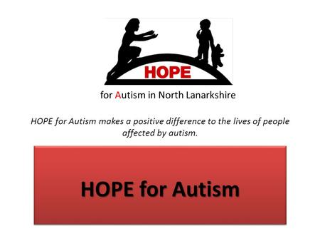 For Autism in North Lanarkshire HOPE for Autism makes a positive difference to the lives of people affected by autism. HOPE for Autism.