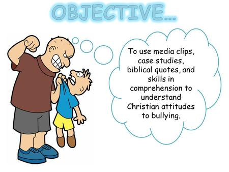 To use media clips, case studies, biblical quotes, and skills in comprehension to understand Christian attitudes to bullying.