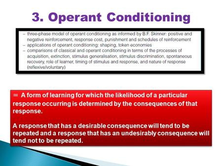 3. Operant Conditioning = A form of learning for which the likelihood of a particular response occurring is determined by the consequences of that response.