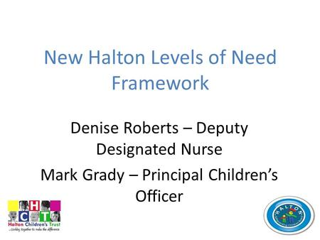 New Halton Levels of Need Framework Denise Roberts – Deputy Designated Nurse Mark Grady – Principal Children's Officer.