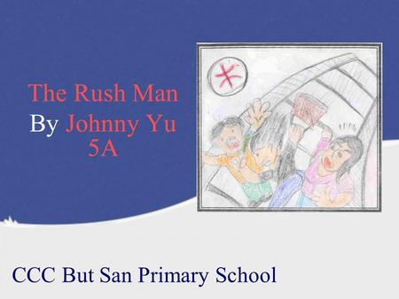 The Rush Man By Johnny Yu 5A CCC But San Primary School.