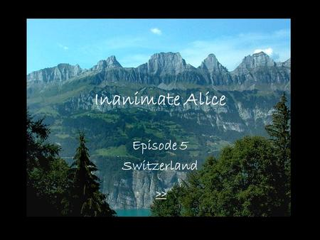 Inanimate Alice Episode 5 Switzerland >> My name is Alice. I'm 18 years old. >>