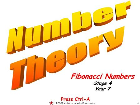 1 Fibonacci Numbers Stage 4 Year 7 Press Ctrl-A ©2009 – Not to be sold/Free to use.