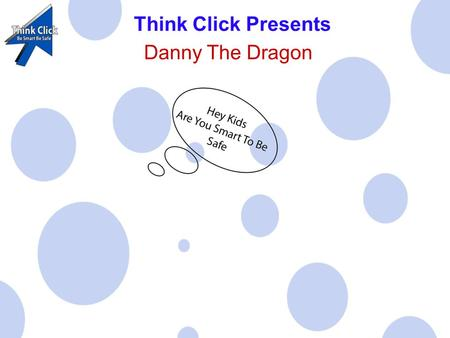 Think Click Presents Danny The Dragon. Danny The Dragon is here to tell you about e-safety when on the internet.