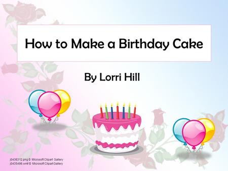 How to Make a Birthday Cake By Lorri Hill j0436312.png © Microsoft Clipart Gallery j0435496.wmf © Microsoft Clipart Gallery.