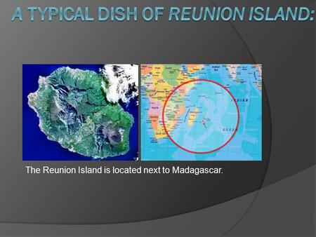 . The Reunion Island is located next to Madagascar..