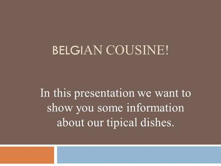BELGI AN COUSINE! In this presentation we want to show you some information about our tipical dishes.