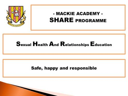 - MACKIE ACADEMY - SHARE PROGRAMME S exual H ealth A nd R elationships E ducation Safe, happy and responsible.