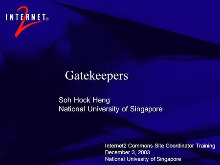 Gatekeepers Soh Hock Heng National University of Singapore Internet2 Commons Site Coordinator Training December 3, 2003 National Univesity of Singapore.
