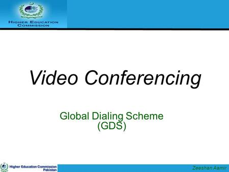 Video Conferencing Global Dialing Scheme (GDS) Zeeshan Aamir.
