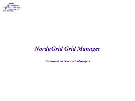 NorduGrid Grid Manager developed at NorduGrid project.