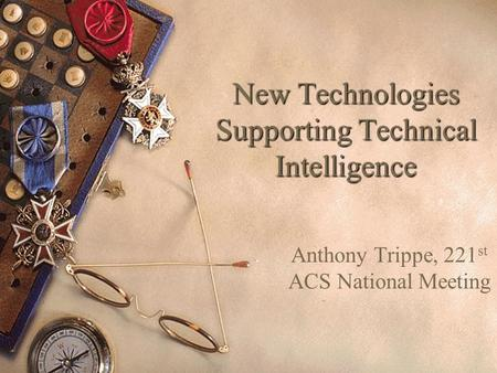 New Technologies Supporting Technical Intelligence Anthony Trippe, 221 st ACS National Meeting.
