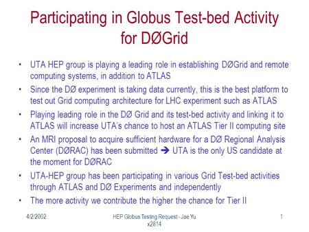 4/2/2002HEP Globus Testing Request - Jae Yu x2814 1 Participating in Globus Test-bed Activity for DØGrid UTA HEP group is playing a leading role in establishing.