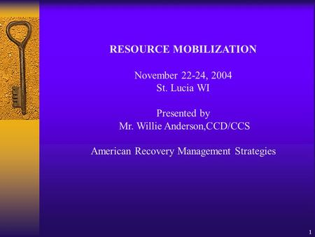 1 RESOURCE MOBILIZATION November 22-24, 2004 St. Lucia WI Presented by Mr. Willie Anderson,CCD/CCS American Recovery Management Strategies.