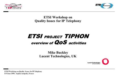 ETSI Workshop on Quality Issues for IP Telephony 8-9 June 1999, Sophia Antipolis, France ETSI PROJECT TIPHON overview of QoS activities ETSI Workshop on.