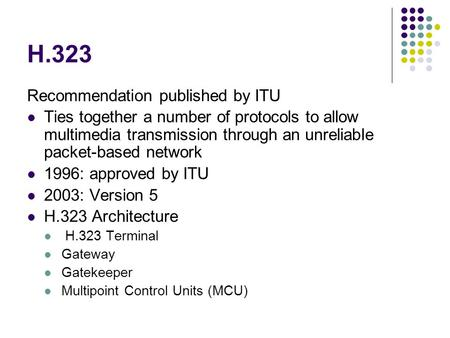 H.323 Recommendation published by ITU Ties together a number of protocols to allow multimedia transmission through an unreliable packet-based network 1996: