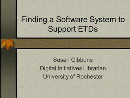 Finding a Software System to Support ETDs Susan Gibbons Digital Initiatives Librarian University of Rochester.