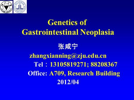 Genetics of Gastrointestinal Neoplasia 张咸宁 Tel : 13105819271; 88208367 Office: A709, Research Building 2012/04.