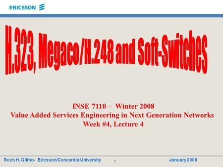 1 Roch H. Glitho- Ericsson/Concordia UniversityJanuary 2008 INSE 7110 – Winter 2008 Value Added Services Engineering in Next Generation Networks Week #4,