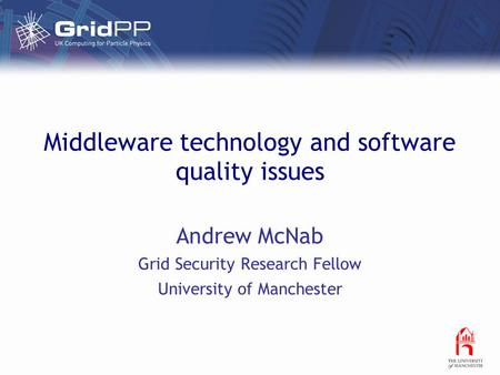 Middleware technology and software quality issues Andrew McNab Grid Security Research Fellow University of Manchester.
