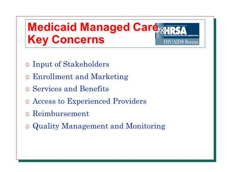 Medicaid Managed Care Key Concerns J Input of Stakeholders J Enrollment and Marketing J Services and Benefits J Access to Experienced Providers J Reimbursement.