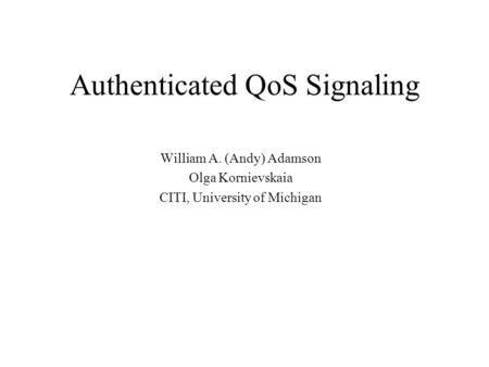 Authenticated QoS Signaling William A. (Andy) Adamson Olga Kornievskaia CITI, University of Michigan.