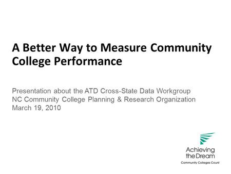 Success is what counts. A Better Way to Measure Community College Performance Presentation about the ATD Cross-State Data Workgroup NC Community College.