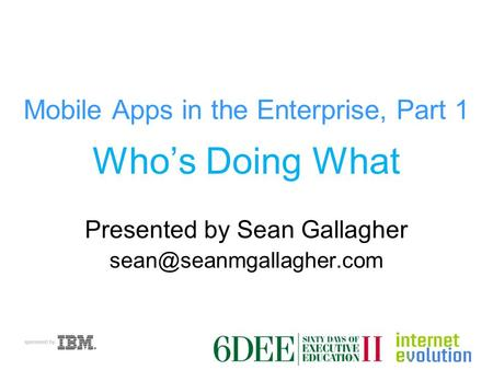 Mobile Apps in the Enterprise, Part 1 Who's Doing What Presented by Sean Gallagher